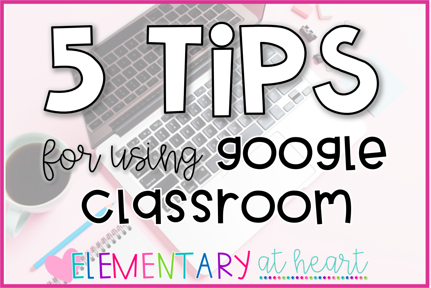 5 tips for using google classroom